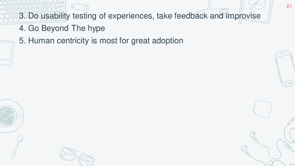 3. Do usability testing of experiences, take fe...