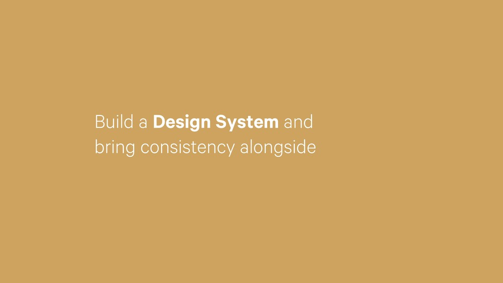 Build a Design System and bring consistency alo...