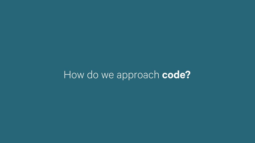 How do we approach code?