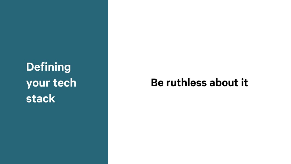 Be ruthless about it Defining your tech stack