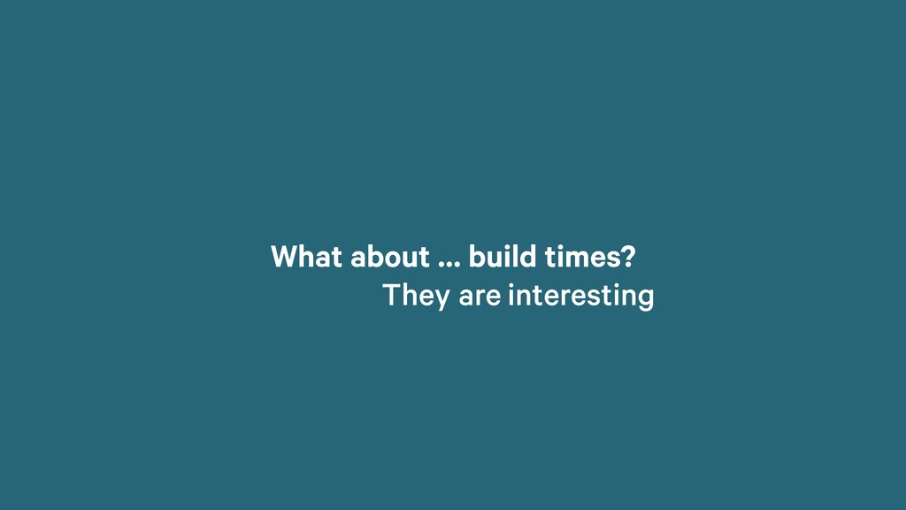 What about … build times? They are interesting