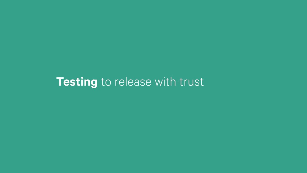 Testing to release with trust