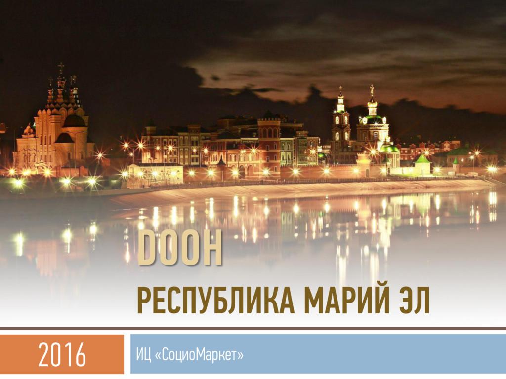 DOOH РЕСПУБЛИКА МАРИЙ ЭЛ ИЦ «СоциоМаркет» 2016