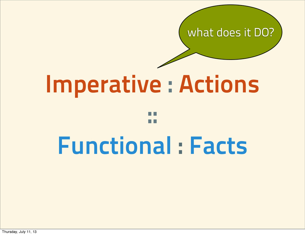 Imperative : Actions :: Functional : Facts what...