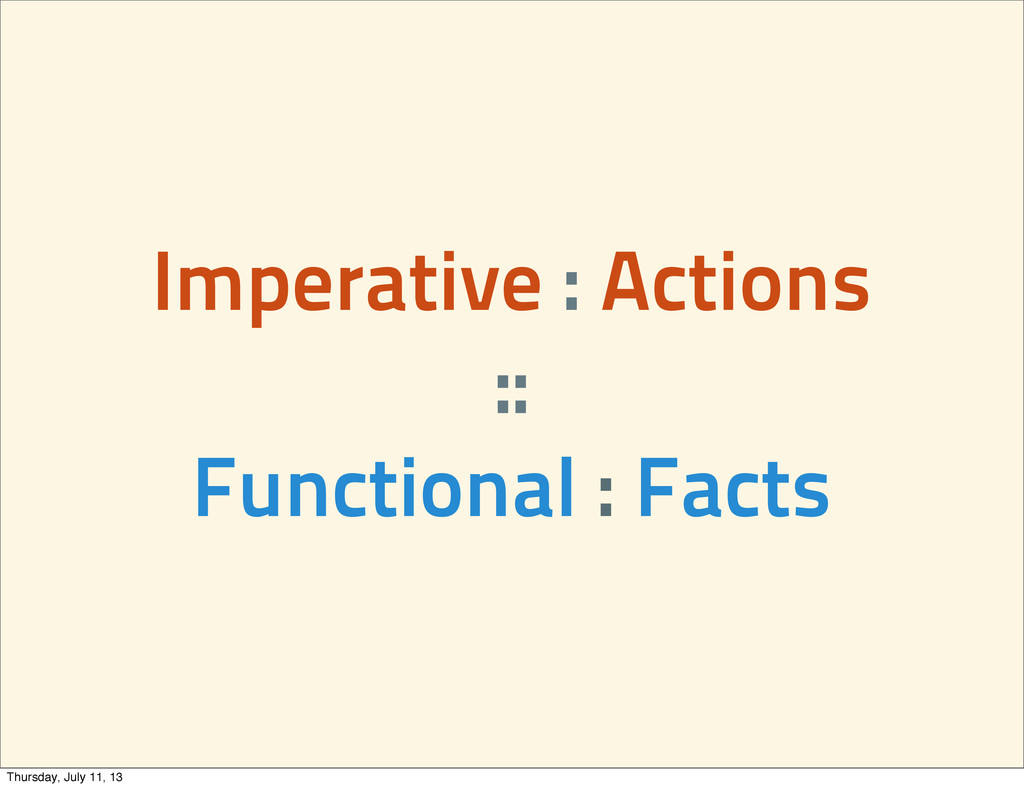 Imperative : Actions :: Functional : Facts Thur...
