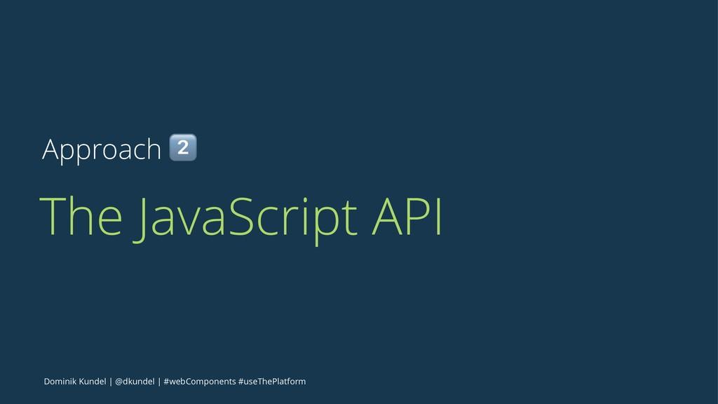 Approach ! The JavaScript API Dominik Kundel | ...
