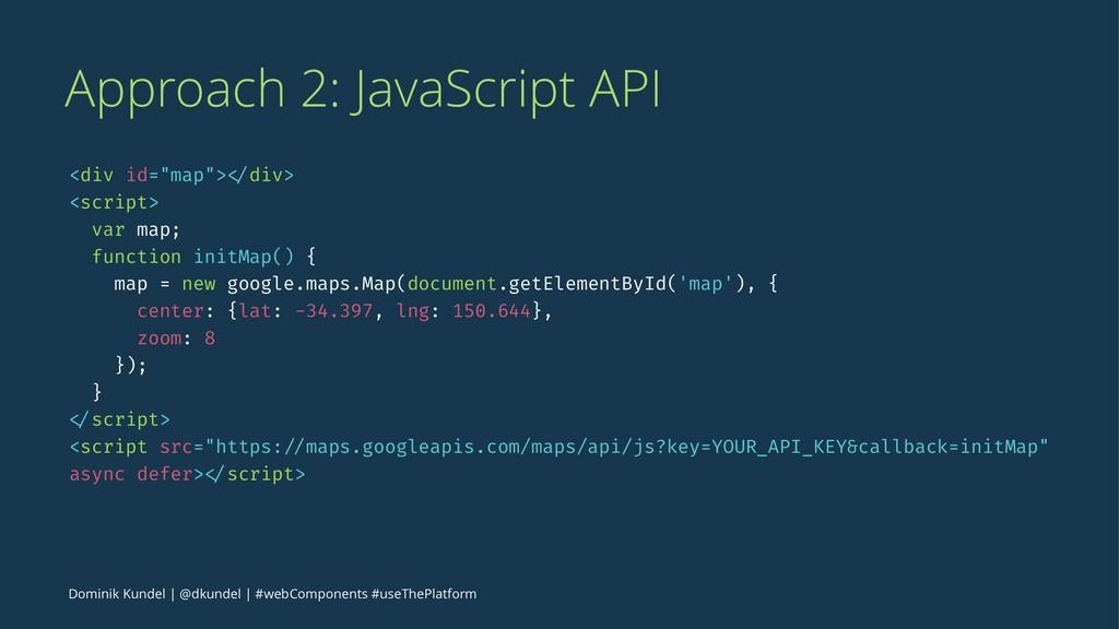 "Approach 2: JavaScript API <div id=""map""> </div..."