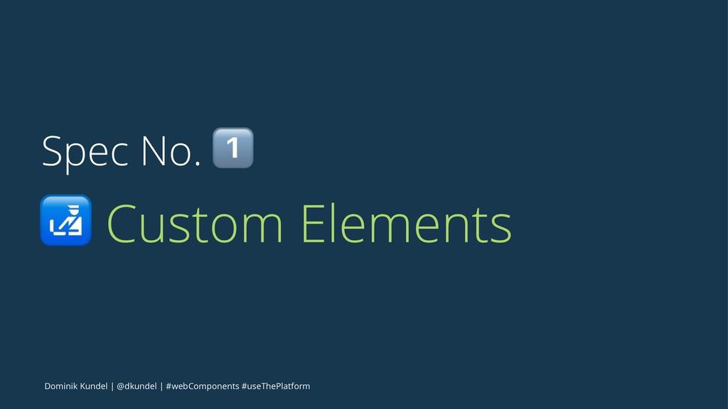 Spec No. ! ! Custom Elements Dominik Kundel | @...