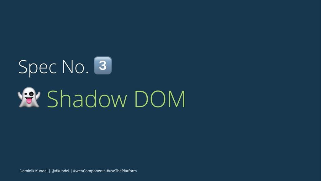 Spec No. ! ! Shadow DOM Dominik Kundel | @dkund...