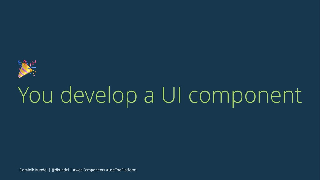 ! You develop a UI component Dominik Kundel | @...