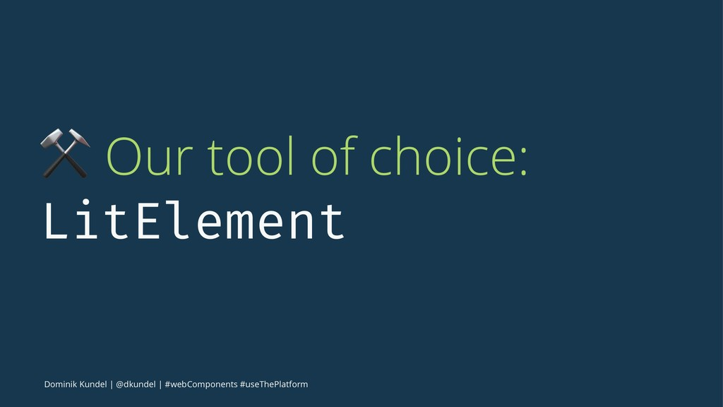 ⚒ Our tool of choice: LitElement Dominik Kundel...