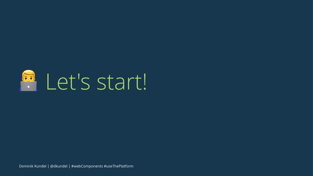 ! Let's start! Dominik Kundel | @dkundel | #web...