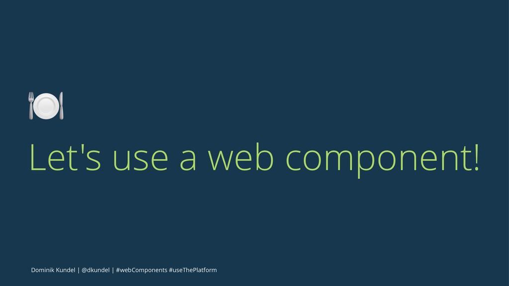 ! Let's use a web component! Dominik Kundel | @...