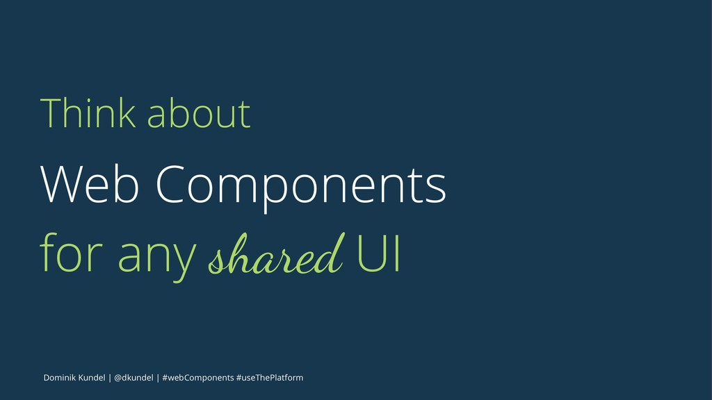 Think about Web Components for any shared UI Do...