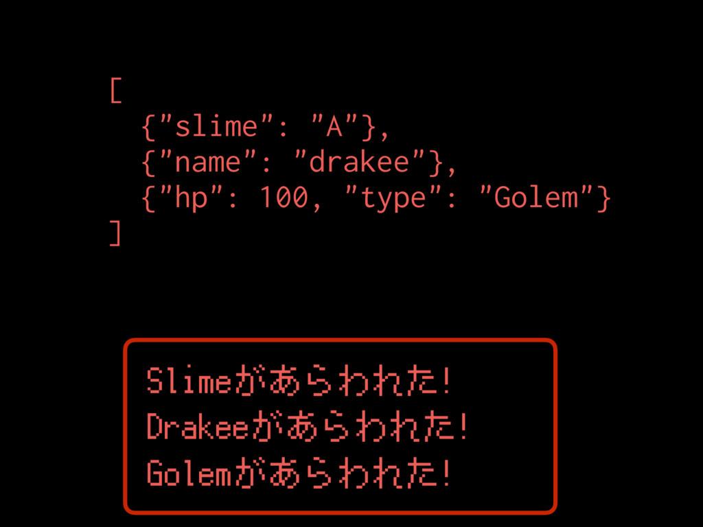 "Slimeがあらわれた! [ {""slime"": ""A""}, {""name"": ""drakee..."