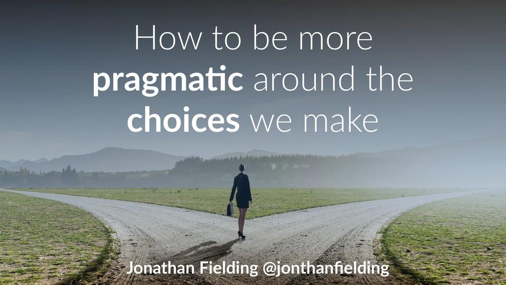 How to be more pragma&c around the choices we m...
