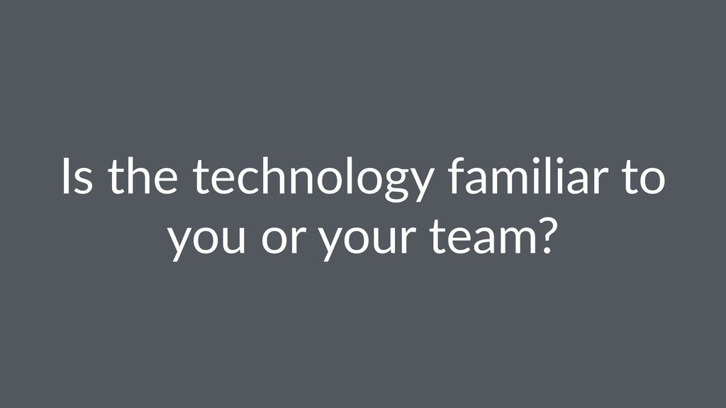 Is the technology familiar to you or your team?