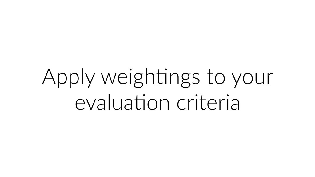 Apply weighUngs to your evaluaUon criteria