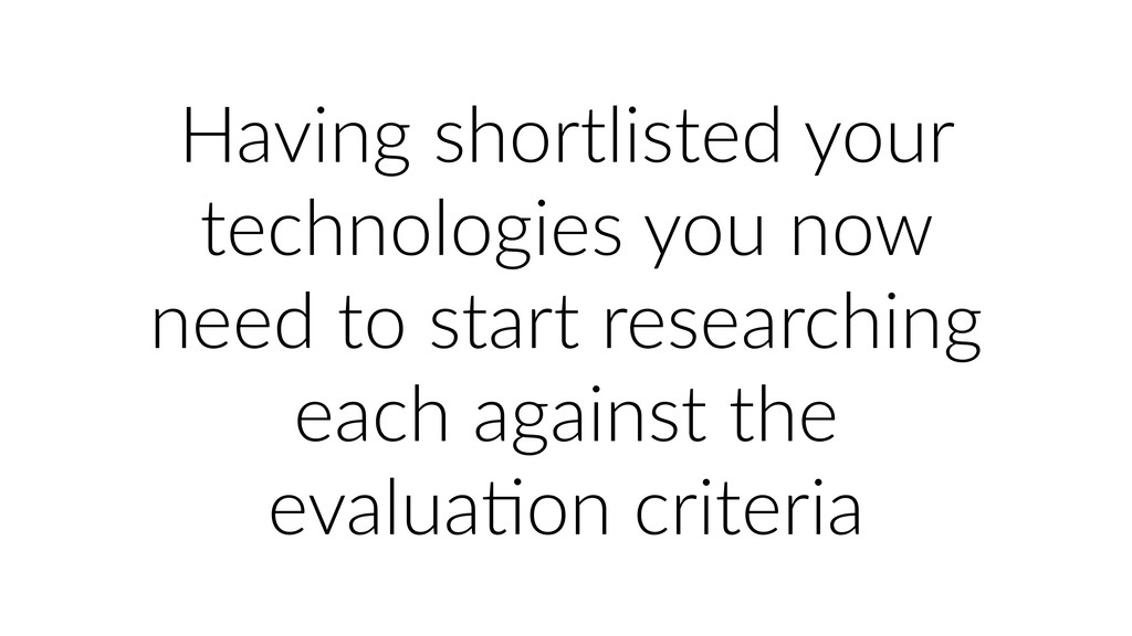 Having shortlisted your technologies you now ne...