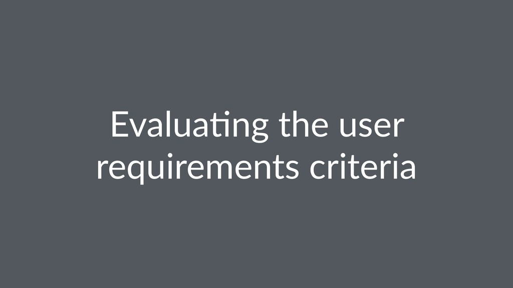 Evalua(ng the user requirements criteria