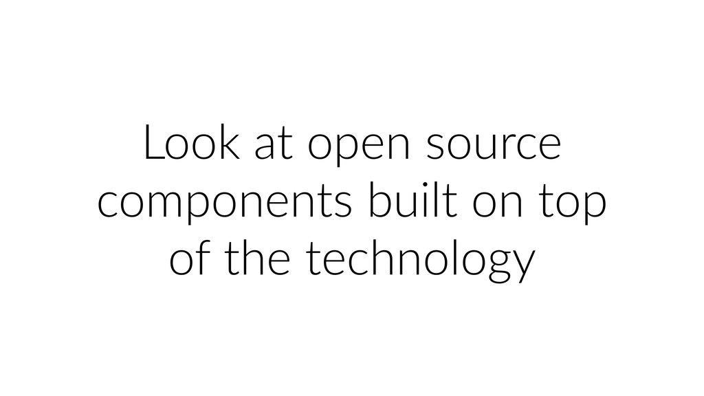 Look at open source components built on top of ...