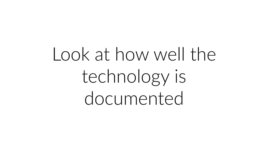 Look at how well the technology is documented