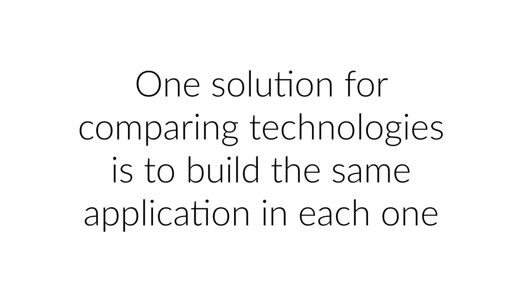One soluUon for comparing technologies is to bu...