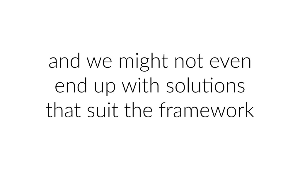 and we might not even end up with soluUons that...