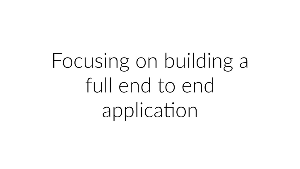 Focusing on building a full end to end applicaU...