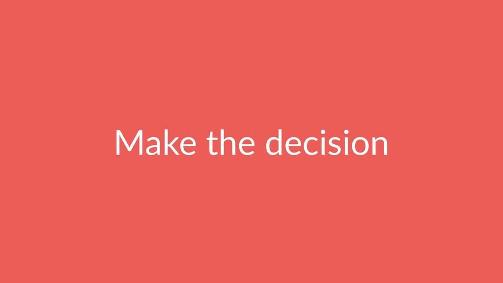 Make the decision