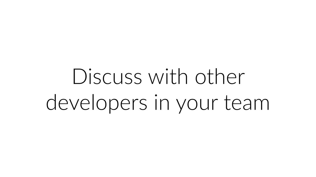 Discuss with other developers in your team