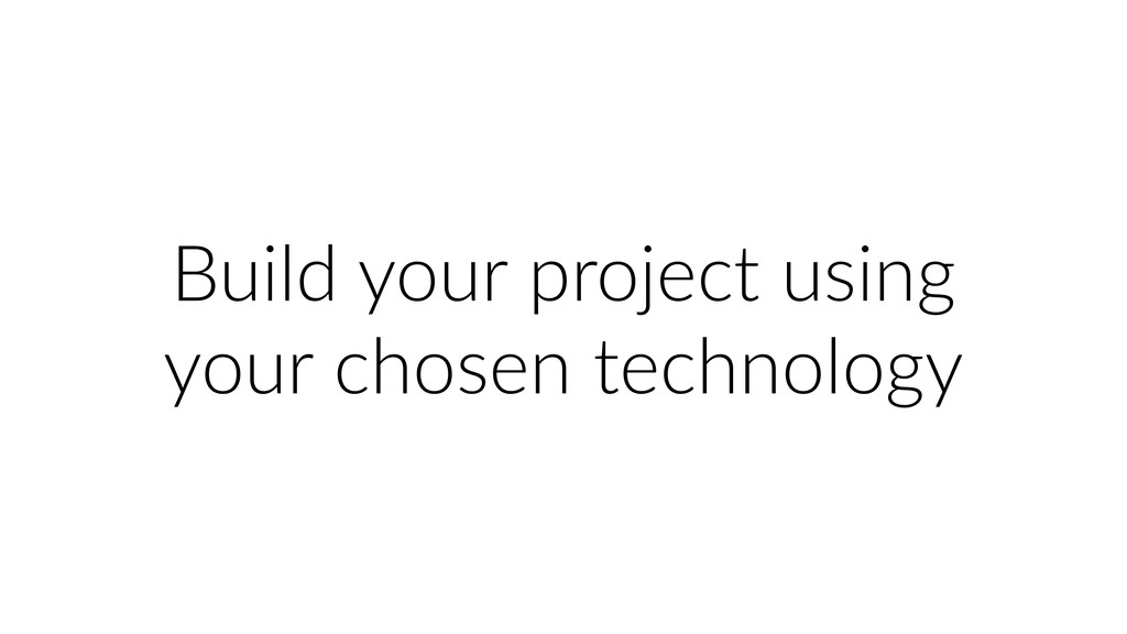 Build your project using your chosen technology