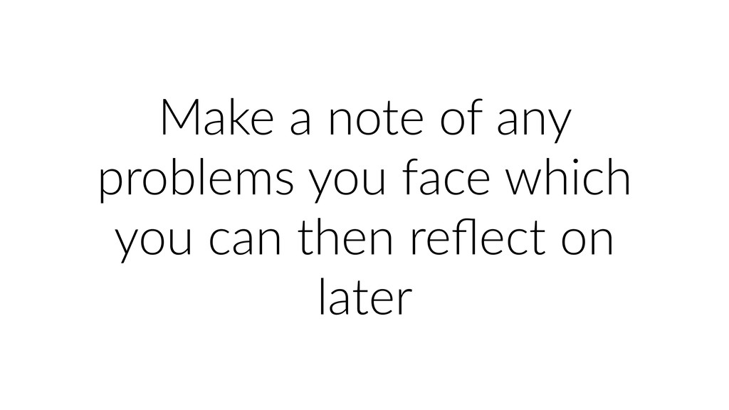 Make a note of any problems you face which you ...