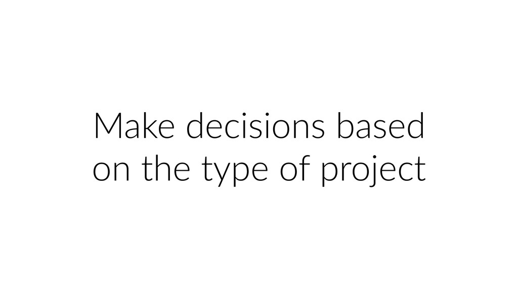 Make decisions based on the type of project