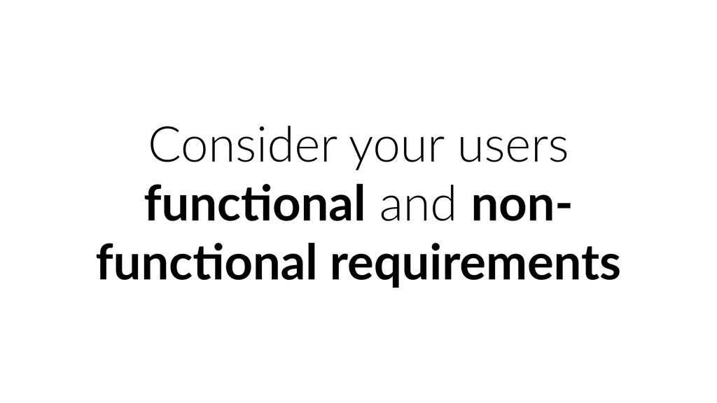 Consider your users func&onal and non- func&ona...