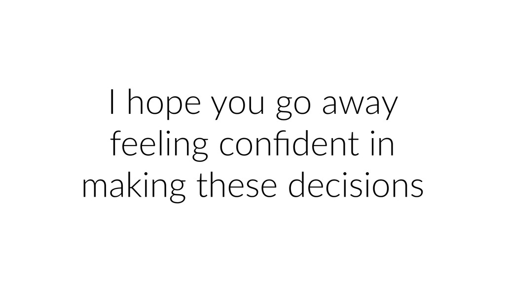 I hope you go away feeling confident in making t...