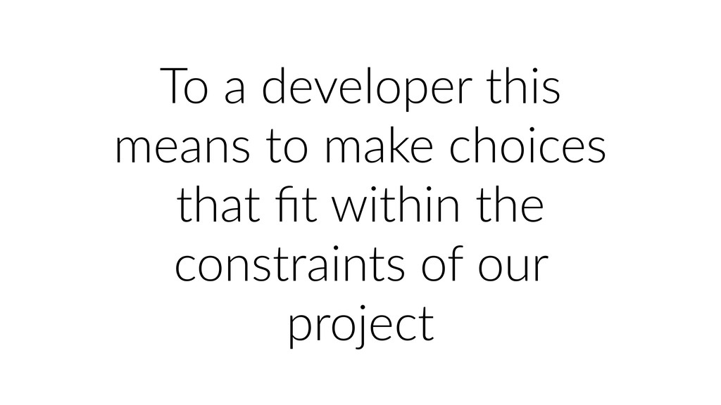 To a developer this means to make choices that ...