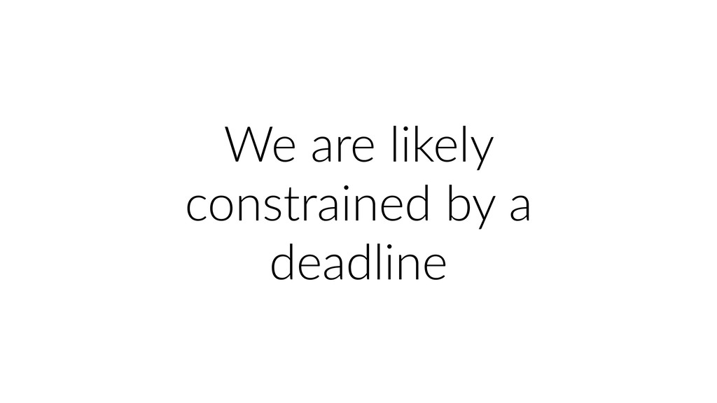 We are likely constrained by a deadline