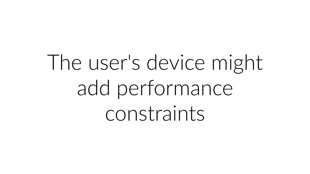 The user's device might add performance constra...