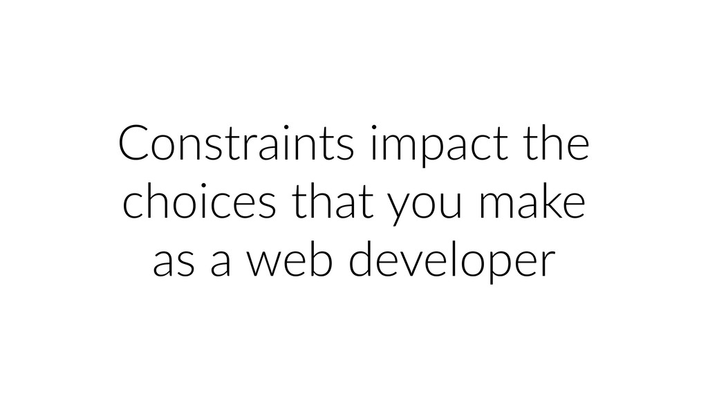 Constraints impact the choices that you make as...