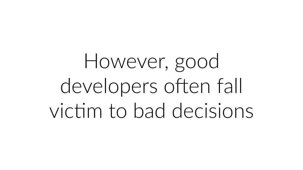 However, good developers oRen fall vicUm to bad...