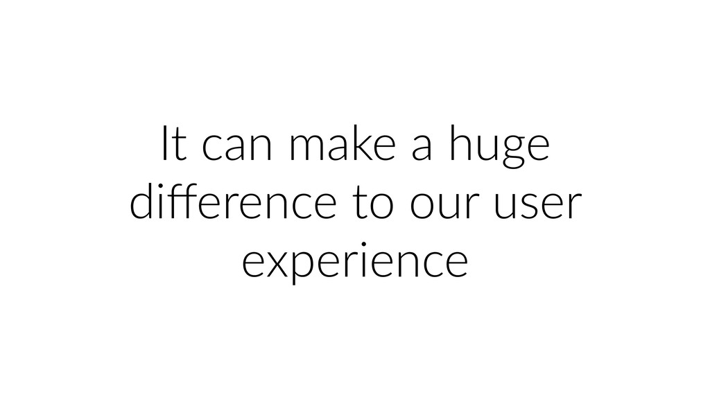 It can make a huge difference to our user experi...