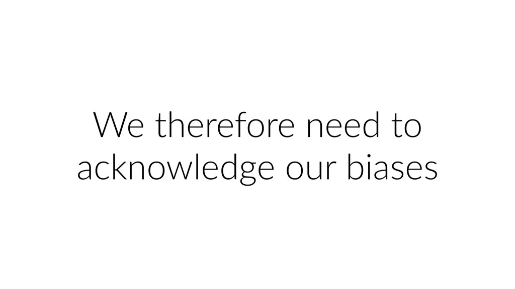 We therefore need to acknowledge our biases