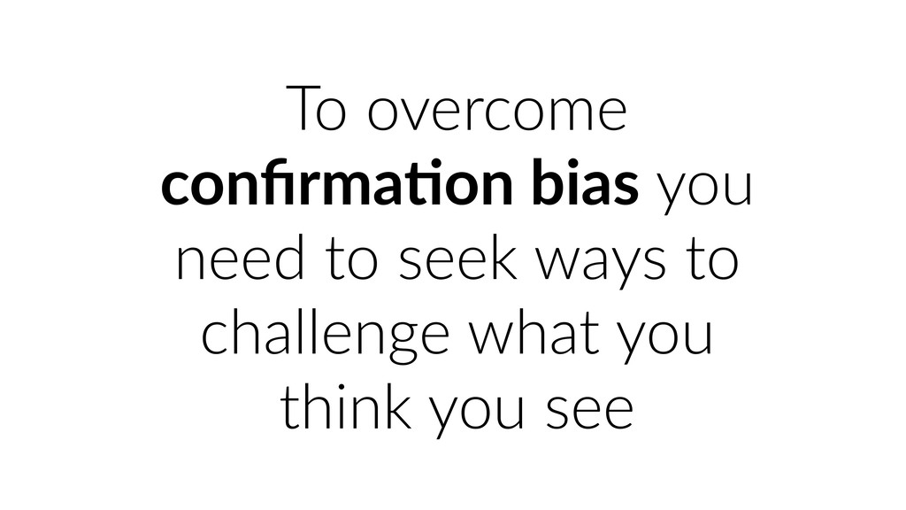 To overcome confirma&on bias you need to seek wa...