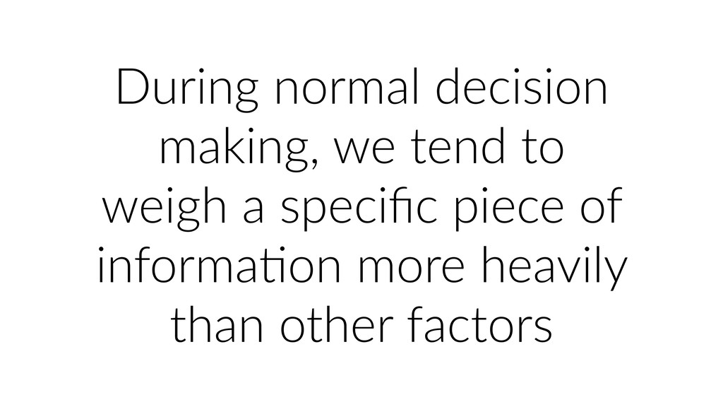 During normal decision making, we tend to weigh...