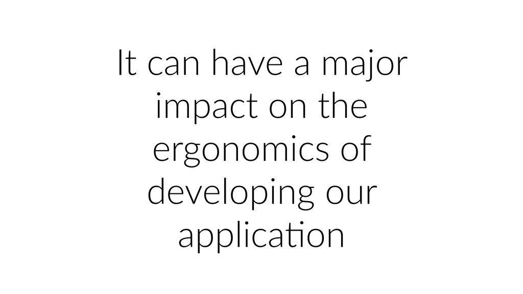 It can have a major impact on the ergonomics of...