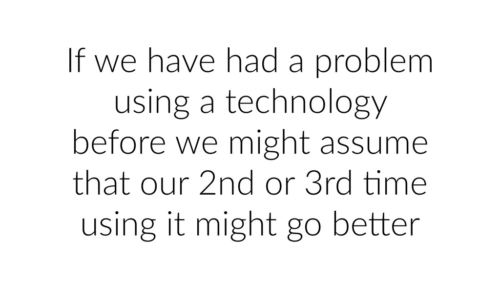 If we have had a problem using a technology bef...