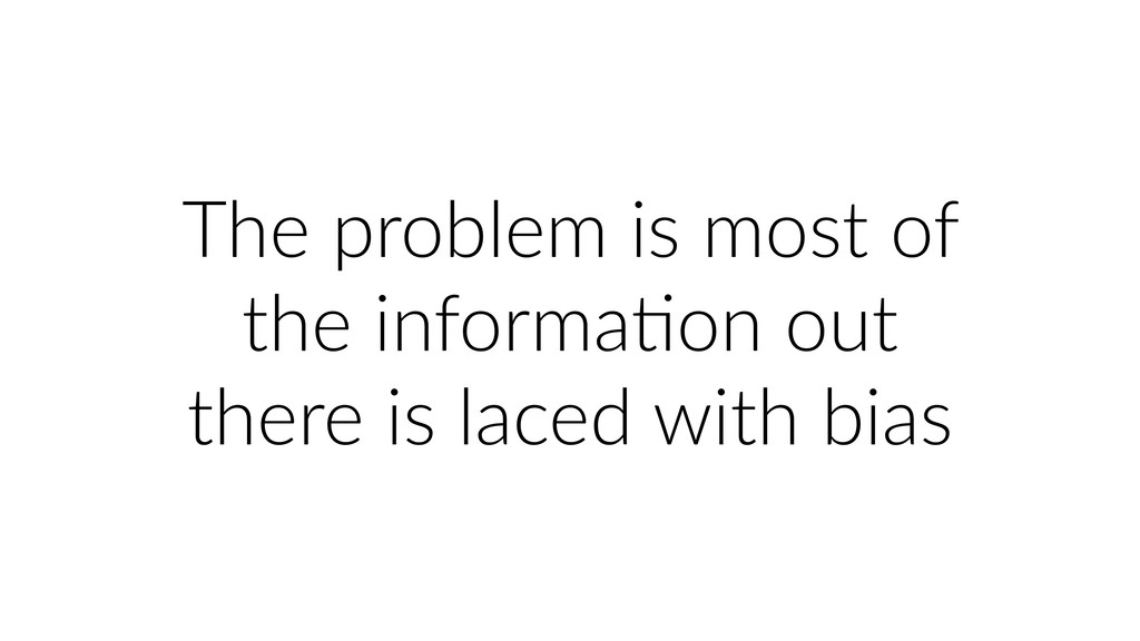 The problem is most of the informaUon out there...