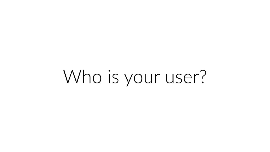 Who is your user?