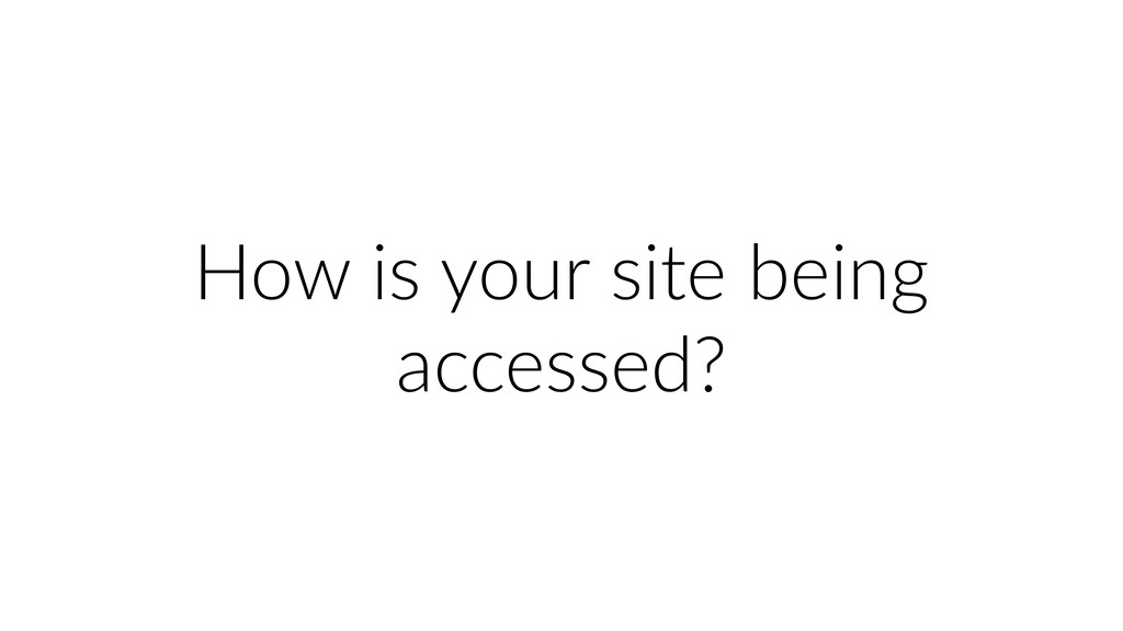 How is your site being accessed?